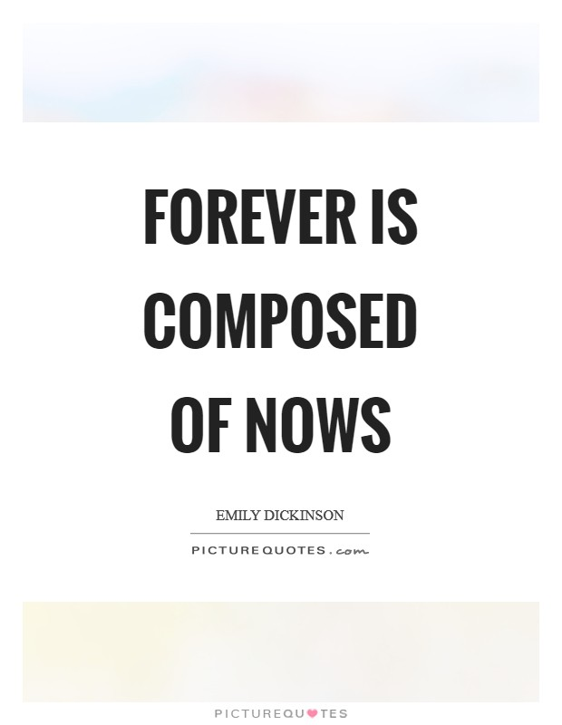 Forever is composed of nows Picture Quote #1