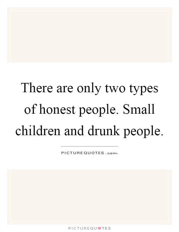 There are only two types of honest people. Small children and drunk people Picture Quote #1