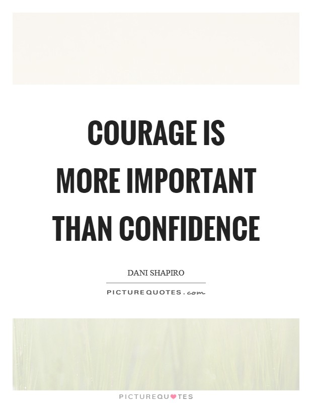 Courage is more important than confidence Picture Quote #1