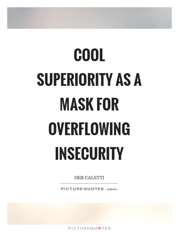 Cool superiority as a mask for overflowing insecurity Picture Quote #1