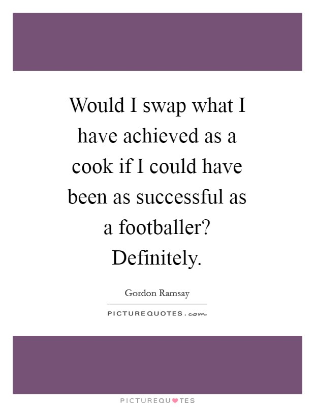 Would I swap what I have achieved as a cook if I could have been as successful as a footballer? Definitely Picture Quote #1