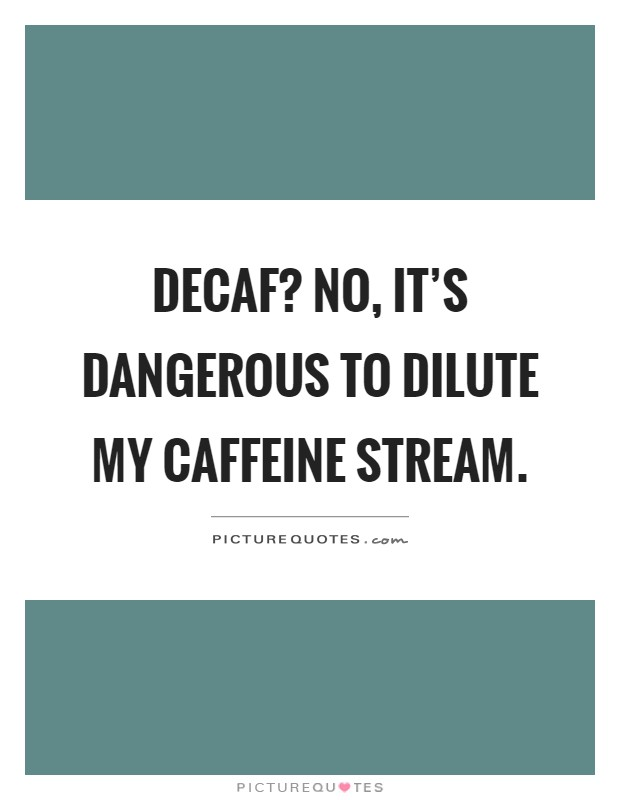 Decaf? No, it's dangerous to dilute my caffeine stream Picture Quote #1