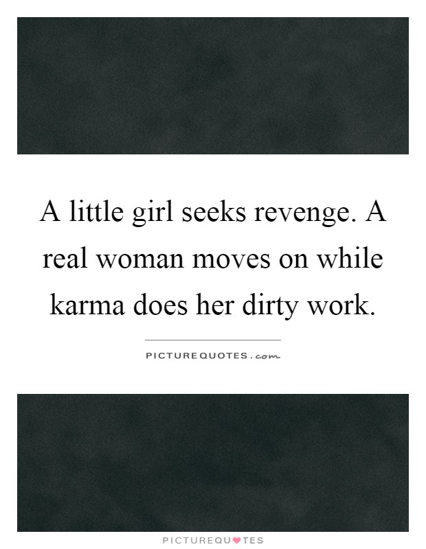 A little girl seeks revenge. A real woman moves on while karma does her dirty work Picture Quote #1