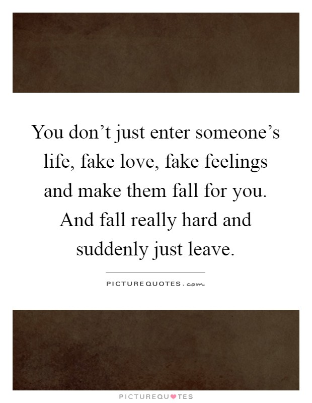 You don't just enter someone's life, fake love, fake feelings and make them fall for you. And fall really hard and suddenly just leave Picture Quote #1