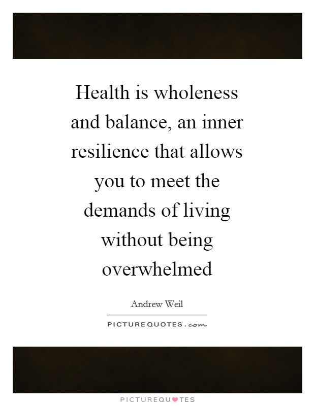 Health is wholeness and balance, an inner resilience that allows you to meet the demands of living without being overwhelmed Picture Quote #1