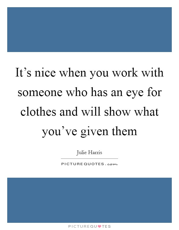 It's nice when you work with someone who has an eye for clothes and will show what you've given them Picture Quote #1