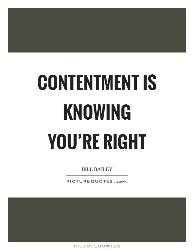Contentment is knowing you're right Picture Quote #1