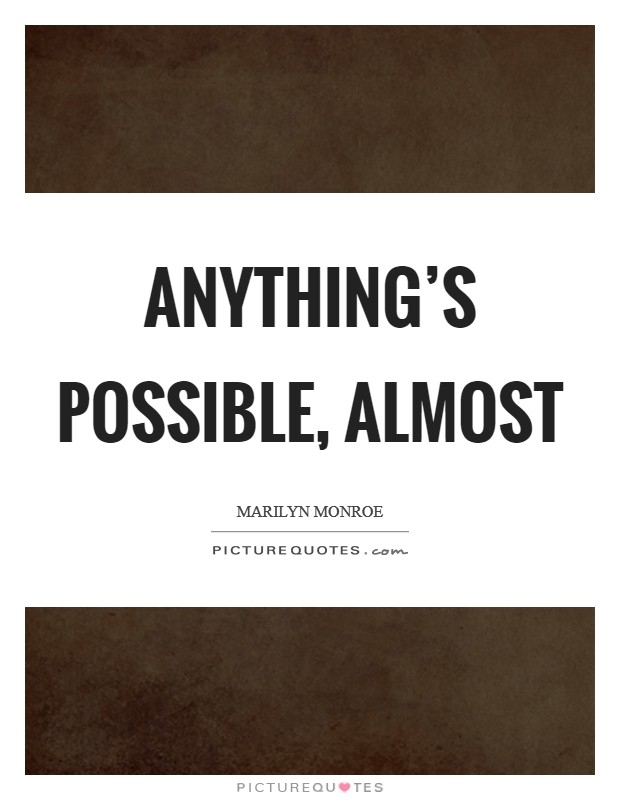 Anything's possible, almost Picture Quote #1