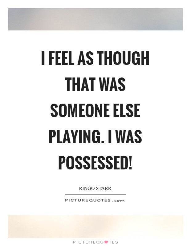 I feel as though that was someone else playing. I was possessed! Picture Quote #1