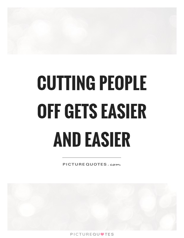 Cutting people off gets easier and easier   Picture Quotes