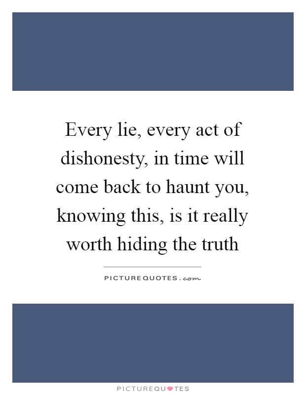 Every lie, every act of dishonesty, in time will come back to haunt you, knowing this, is it really worth hiding the truth Picture Quote #1