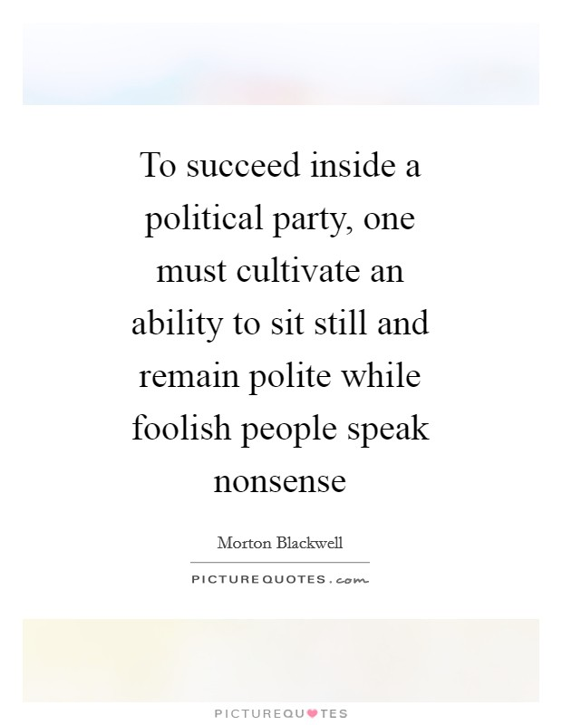 To succeed inside a political party, one must cultivate an ability to sit still and remain polite while foolish people speak nonsense Picture Quote #1