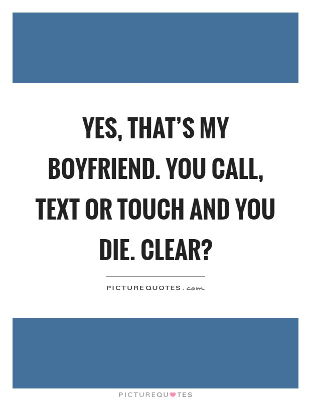 Yes, that\'s my boyfriend. You call, text or touch and you ...