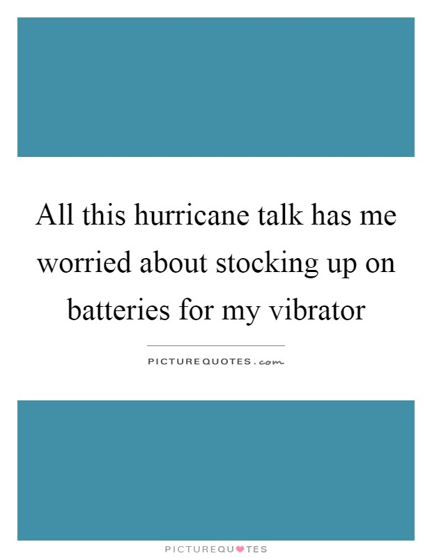 All this hurricane talk has me worried about stocking up on batteries for my vibrator Picture Quote #1
