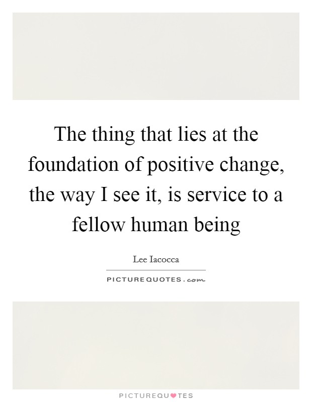 The thing that lies at the foundation of positive change, the way I see it, is service to a fellow human being Picture Quote #1
