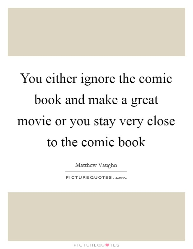 You either ignore the comic book and make a great movie or you stay very close to the comic book Picture Quote #1
