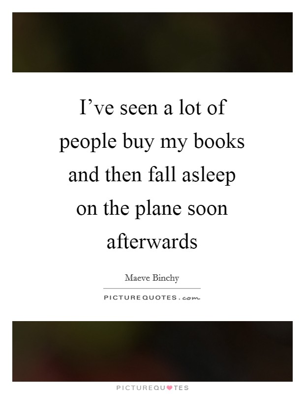 I've seen a lot of people buy my books and then fall asleep on the plane soon afterwards Picture Quote #1