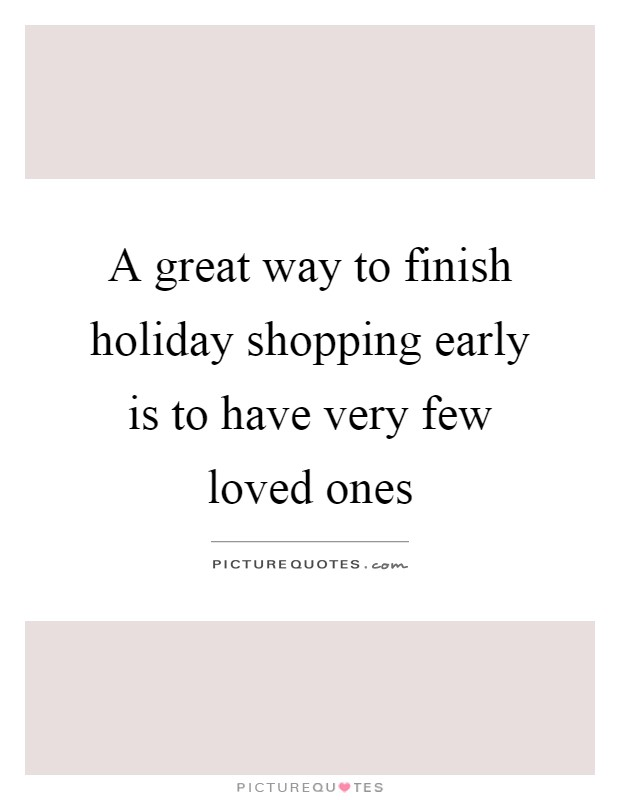 A great way to finish holiday shopping early is to have very few loved ones Picture Quote #1