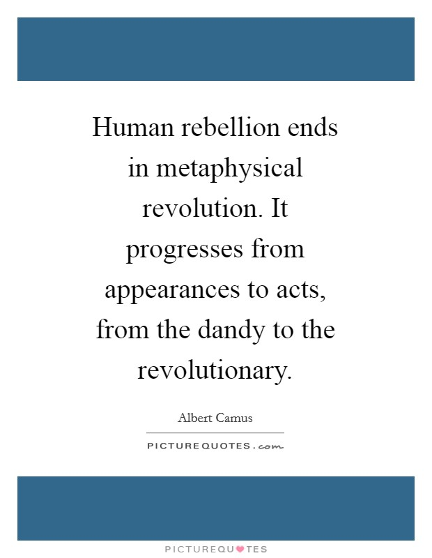 Human rebellion ends in metaphysical revolution. It progresses from appearances to acts, from the dandy to the revolutionary Picture Quote #1