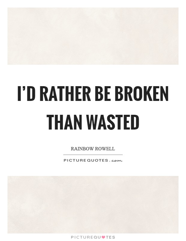 I'd rather be broken than wasted Picture Quote #1