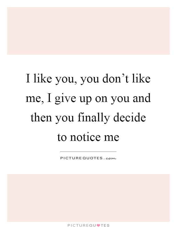 I like you, you don\'t like me, I give up on you and then you ...