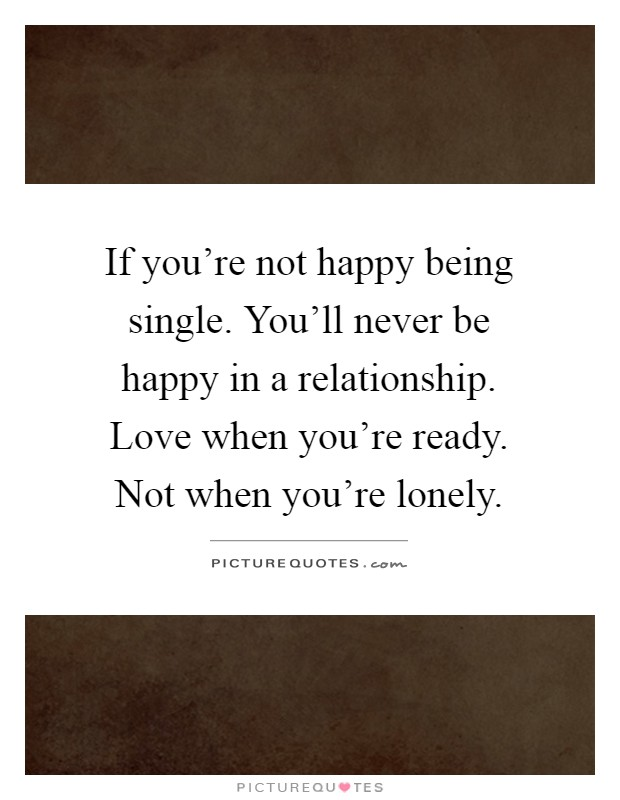 If you're not happy being single. You'll never be happy in a relationship. Love when you're ready. Not when you're lonely Picture Quote #1