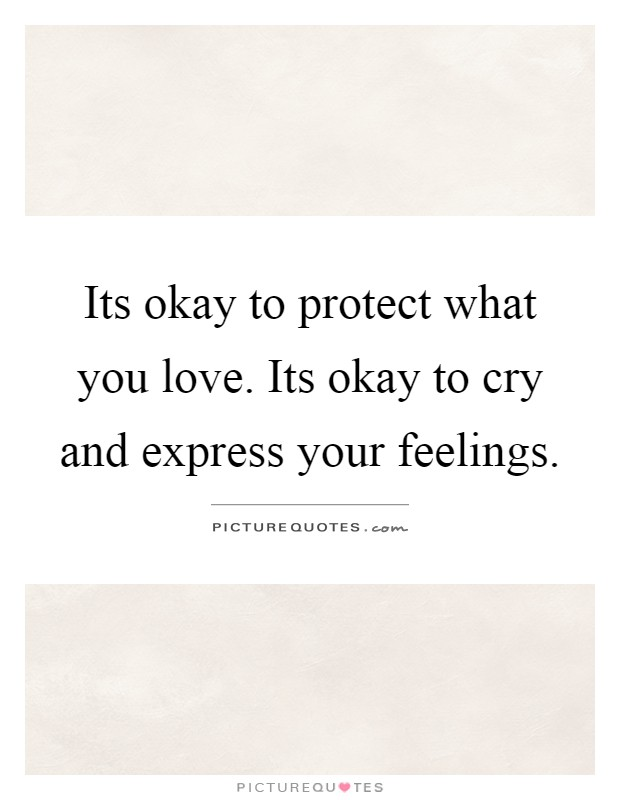 Its okay to protect what you love. Its okay to cry and express your feelings Picture Quote #1