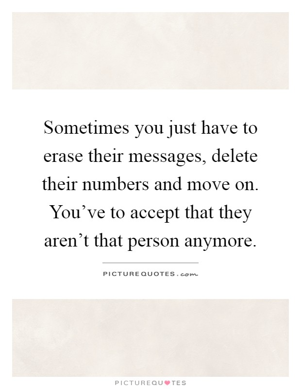 Sometimes you just have to erase their messages, delete their numbers and move on. You've to accept that they aren't that person anymore Picture Quote #1