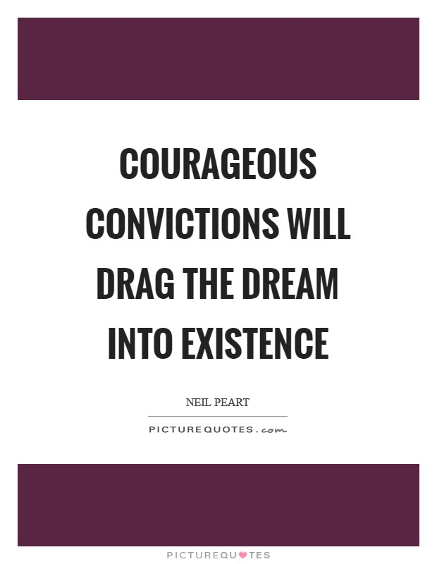 Courageous convictions will drag the dream into existence Picture Quote #1
