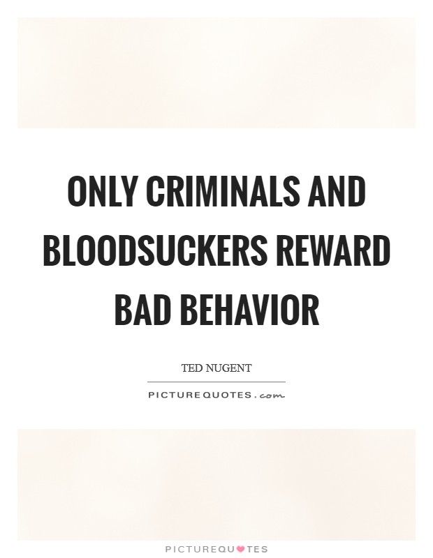 Only criminals and bloodsuckers reward bad behavior Picture Quote #1