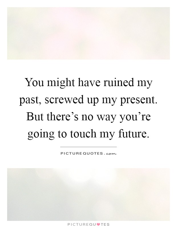 You might have ruined my past, screwed up my present. But there's no way you're going to touch my future Picture Quote #1
