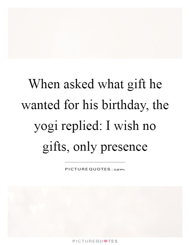 When asked what gift he wanted for his birthday, the yogi replied: I wish no gifts, only presence Picture Quote #1
