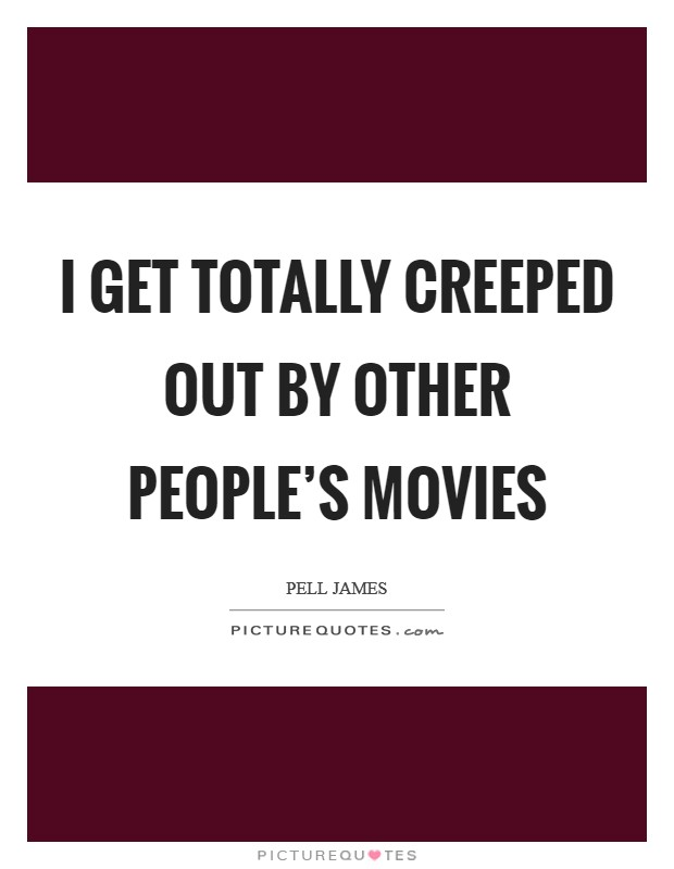 I get totally creeped out by other people's movies Picture Quote #1