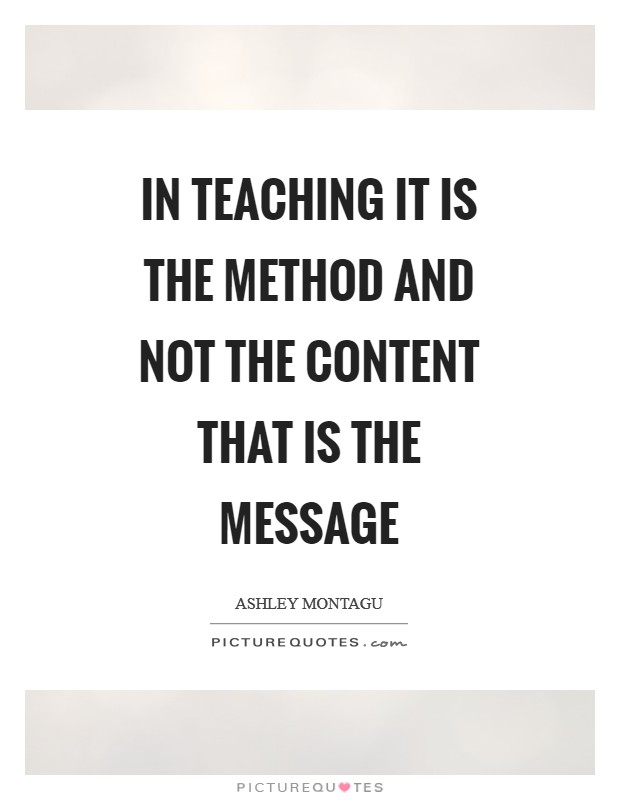 In teaching it is the method and not the content that is the message Picture Quote #1