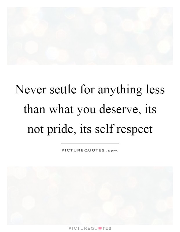 Never settle for anything less than what you deserve, its ...
