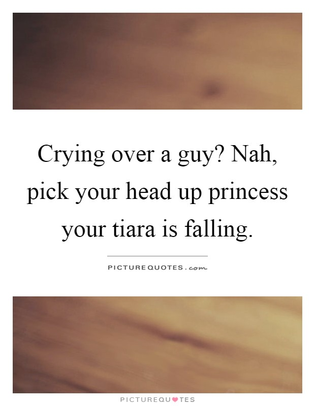 Crying over a guy? Nah, pick your head up princess your tiara is falling Picture Quote #1