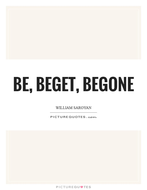 Be, beget, begone Picture Quote #1