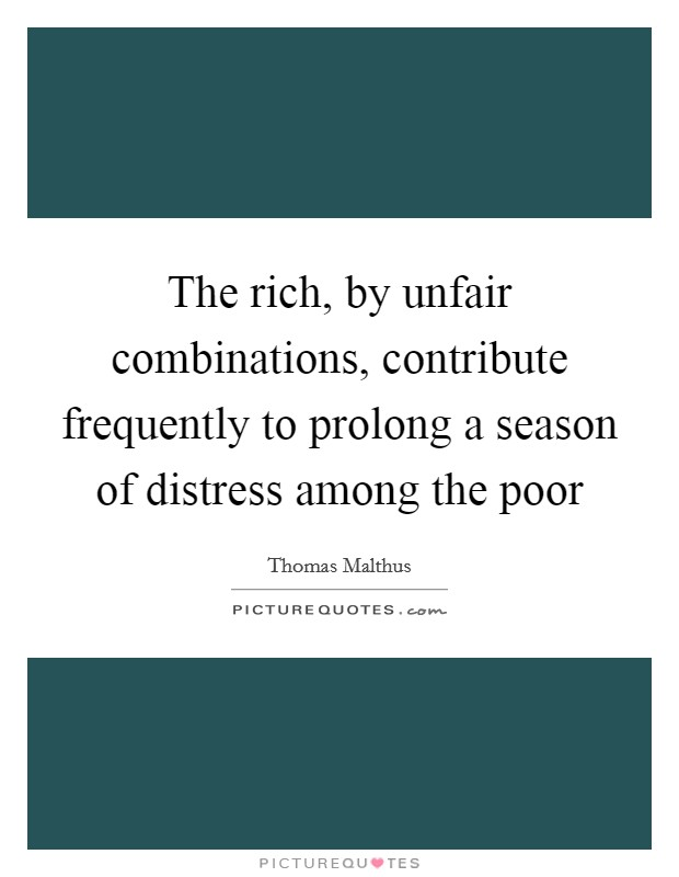 The rich, by unfair combinations, contribute frequently to prolong a season of distress among the poor Picture Quote #1