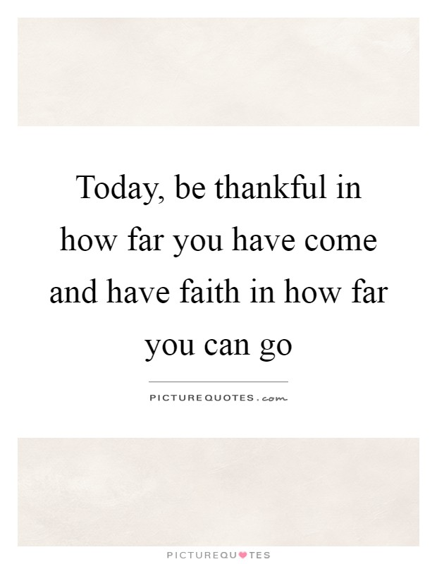 Today, be thankful in how far you have come and have faith in how far you can go Picture Quote #1