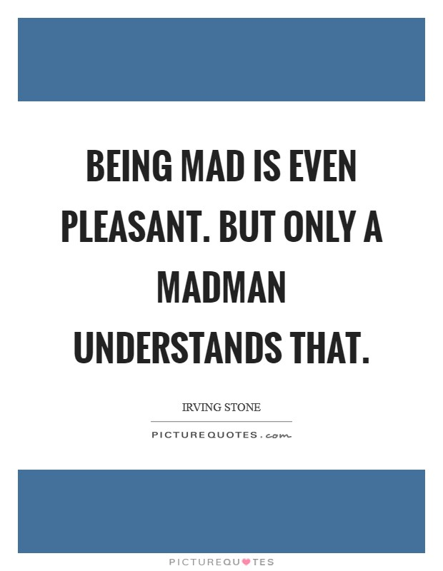 Being mad is even pleasant. But only a madman understands that Picture Quote #1