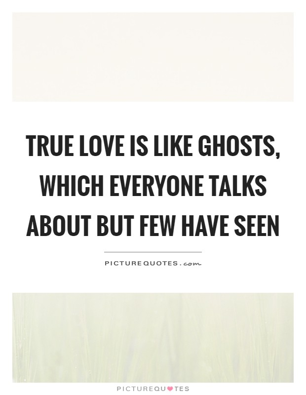 True love is like ghosts, which everyone talks about but few have seen Picture Quote #1