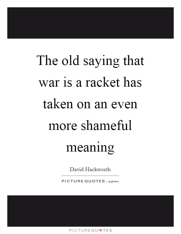The old saying that war is a racket has taken on an even more shameful meaning Picture Quote #1