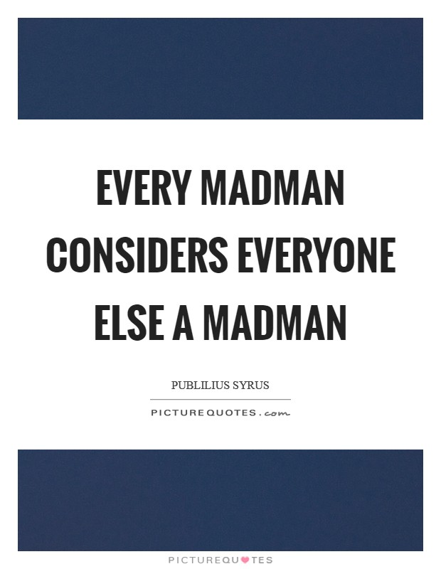 Every madman considers everyone else a madman Picture Quote #1