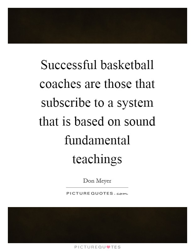 Successful basketball coaches are those that subscribe to a system that is based on sound fundamental teachings Picture Quote #1