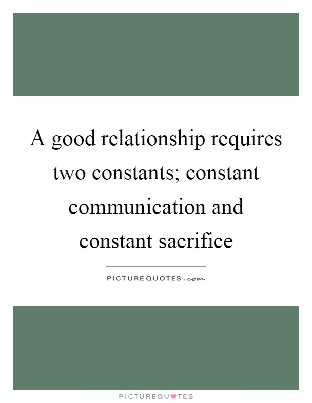 A good relationship requires two constants; constant communication and constant sacrifice Picture Quote #1