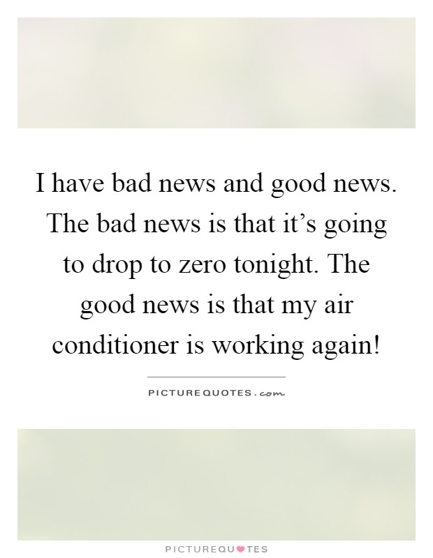 I have bad news and good news. The bad news is that it's going to drop to zero tonight. The good news is that my air conditioner is working again! Picture Quote #1