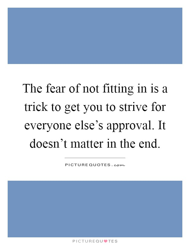 The fear of not fitting in is a trick to get you to strive for everyone else's approval. It doesn't matter in the end Picture Quote #1