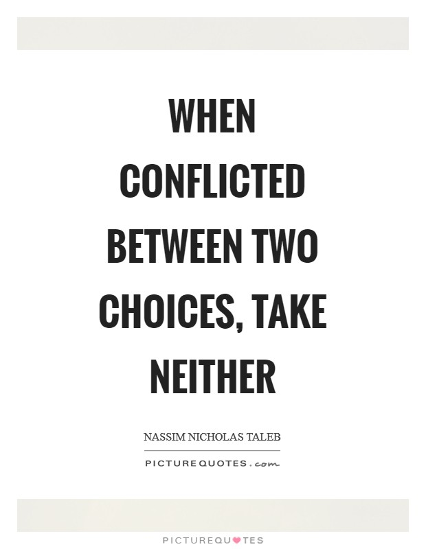 When conflicted between two choices, take neither Picture Quote #1