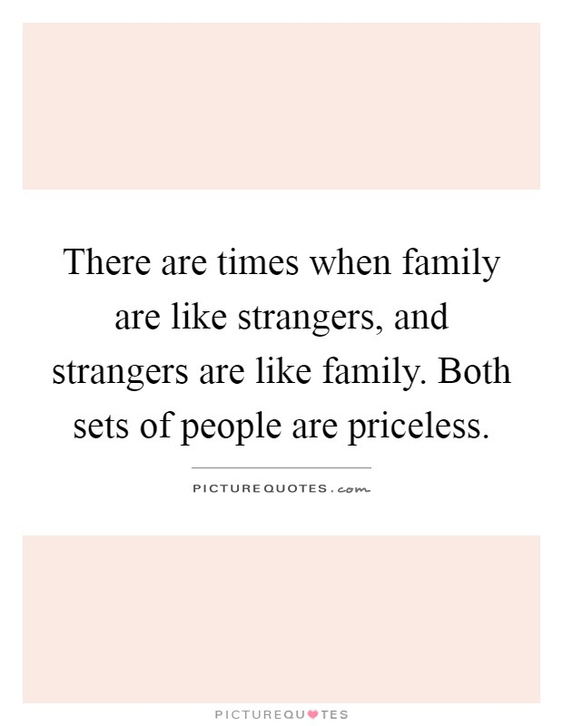 There are times when family are like strangers, and strangers are like family. Both sets of people are priceless Picture Quote #1