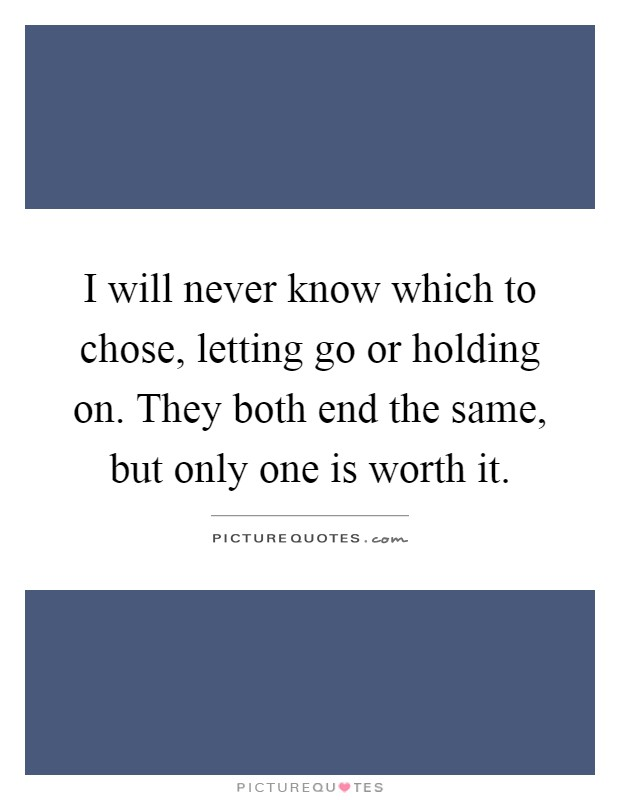 I will never know which to chose, letting go or holding on. They both end the same, but only one is worth it Picture Quote #1